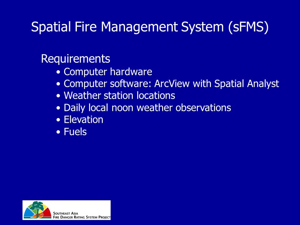 Spatial Fire Management System (sFMS) Requirements Computer hardware Computer software: ArcView with Spatial Analyst Weather station locations Daily local noon weather observations Elevation Fuels