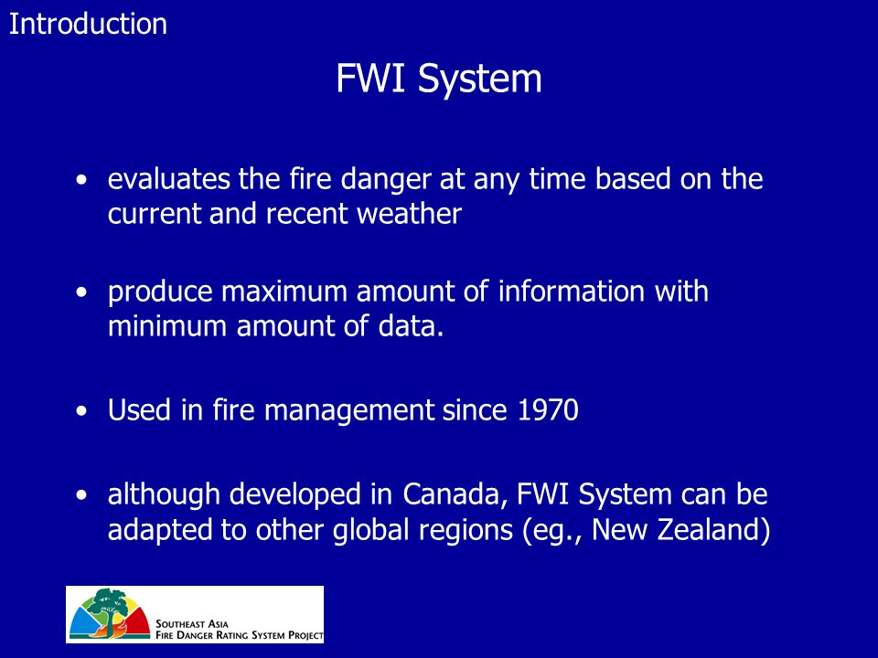 FWI System evaluates the fire danger at any time based on the current and recent weather produce maximum amount of information with minimum amount of data.