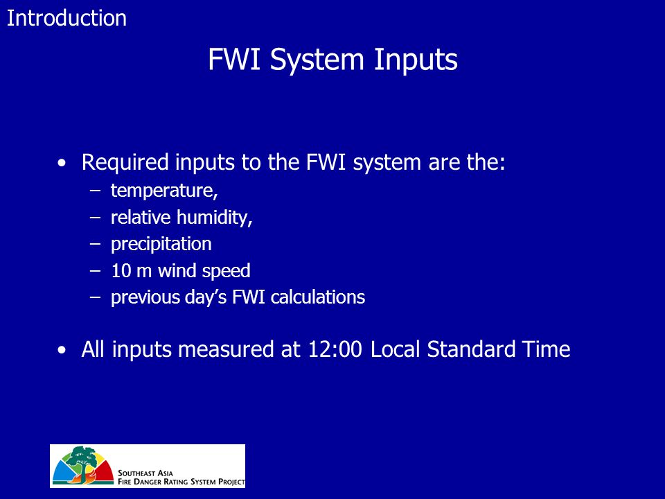 FWI System Inputs Required inputs to the FWI system are the: –temperature, –relative humidity, –precipitation –10 m wind speed –previous day's FWI calculations All inputs measured at 12:00 Local Standard Time Introduction