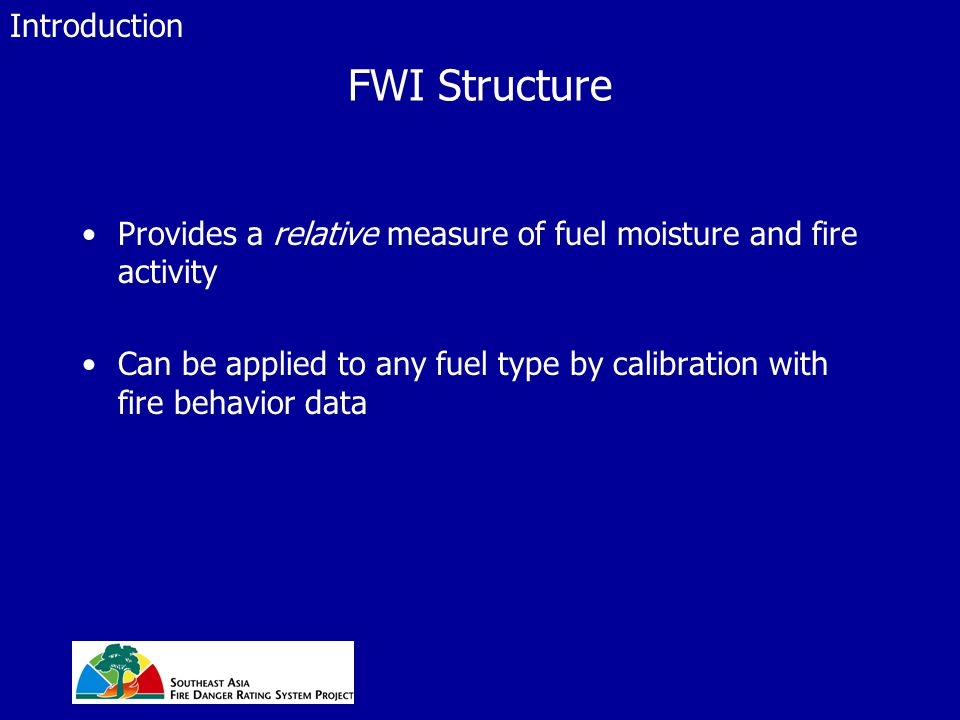FWI Structure Provides a relative measure of fuel moisture and fire activity Can be applied to any fuel type by calibration with fire behavior data In