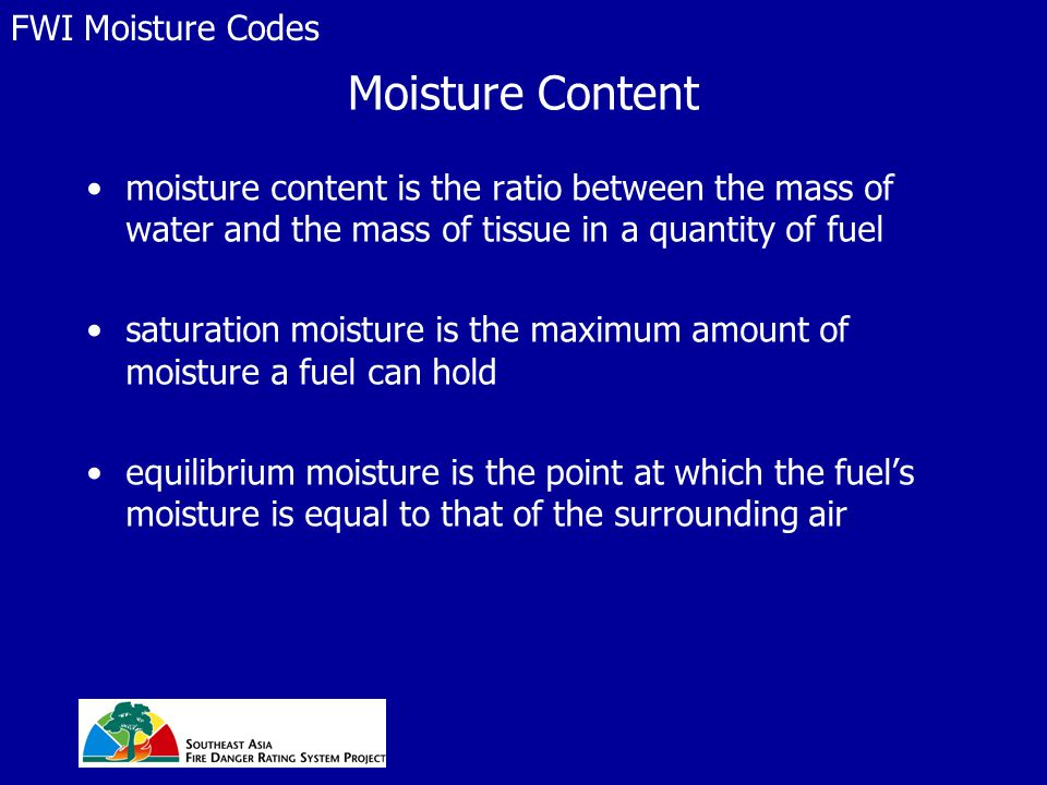 Moisture Content moisture content is the ratio between the mass of water and the mass of tissue in a quantity of fuel saturation moisture is the maximum amount of moisture a fuel can hold equilibrium moisture is the point at which the fuel's moisture is equal to that of the surrounding air FWI Moisture Codes