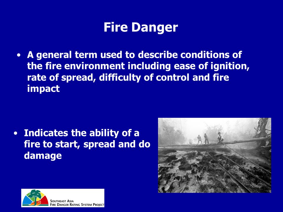Fire Danger A general term used to describe conditions of the fire environment including ease of ignition, rate of spread, difficulty of control and f