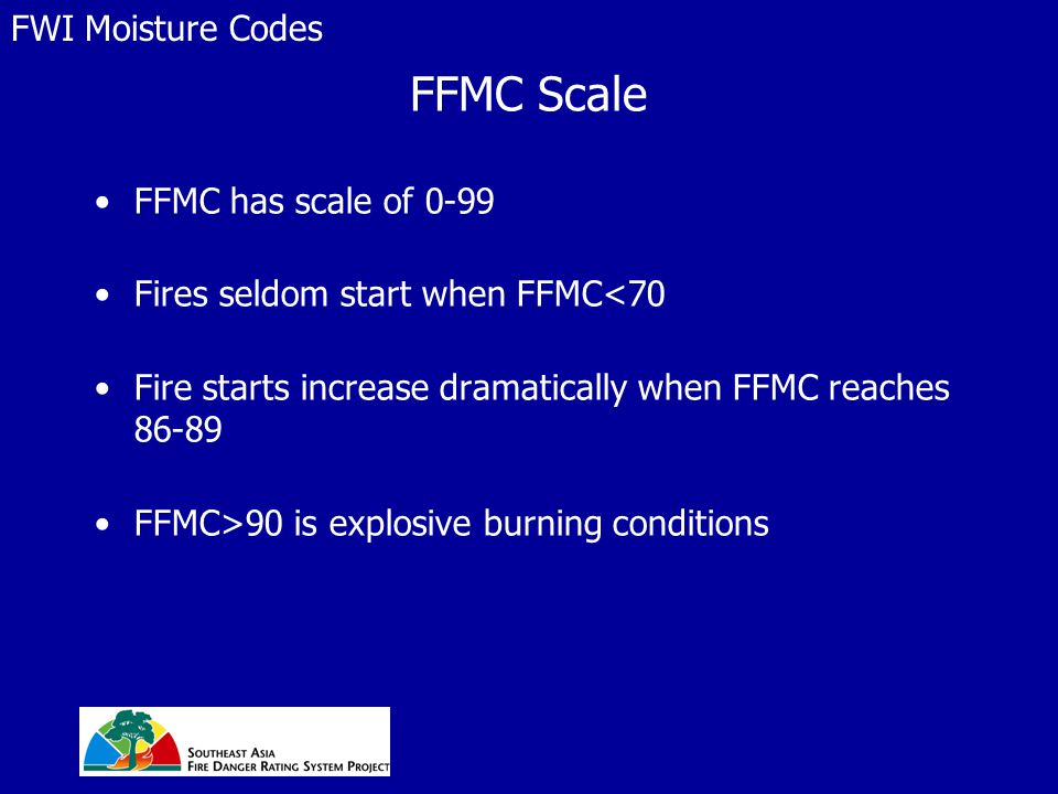 FFMC Scale FFMC has scale of 0-99 Fires seldom start when FFMC<70 Fire starts increase dramatically when FFMC reaches 86-89 FFMC>90 is explosive burning conditions FWI Moisture Codes