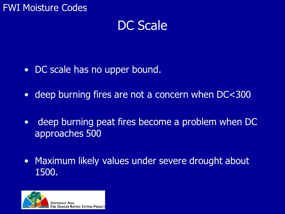 DC Scale DC scale has no upper bound. deep burning fires are not a concern when DC<300 deep burning peat fires become a problem when DC approaches 500