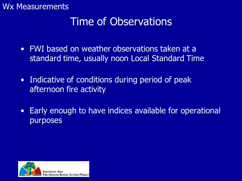 Time of Observations FWI based on weather observations taken at a standard time, usually noon Local Standard Time Indicative of conditions during peri