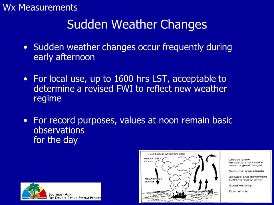 Sudden Weather Changes Sudden weather changes occur frequently during early afternoon For local use, up to 1600 hrs LST, acceptable to determine a revised FWI to reflect new weather regime For record purposes, values at noon remain basic observations for the day Wx Measurements