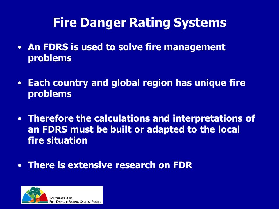Fire Danger Rating Systems An FDRS is used to solve fire management problems Each country and global region has unique fire problems Therefore the calculations and interpretations of an FDRS must be built or adapted to the local fire situation There is extensive research on FDR