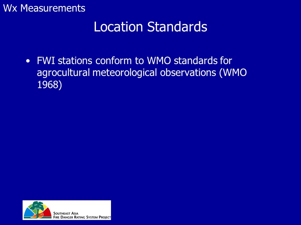 Location Standards FWI stations conform to WMO standards for agrocultural meteorological observations (WMO 1968) Wx Measurements