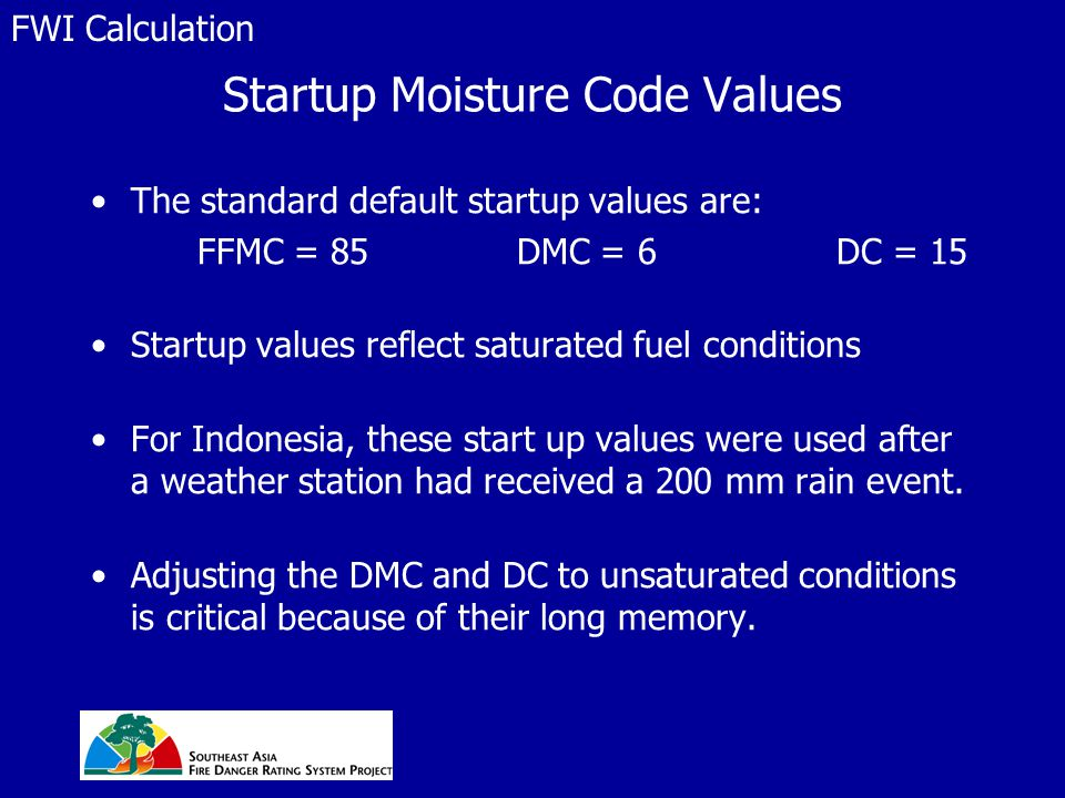Startup Moisture Code Values The standard default startup values are: FFMC = 85 DMC = 6 DC = 15 Startup values reflect saturated fuel conditions For I