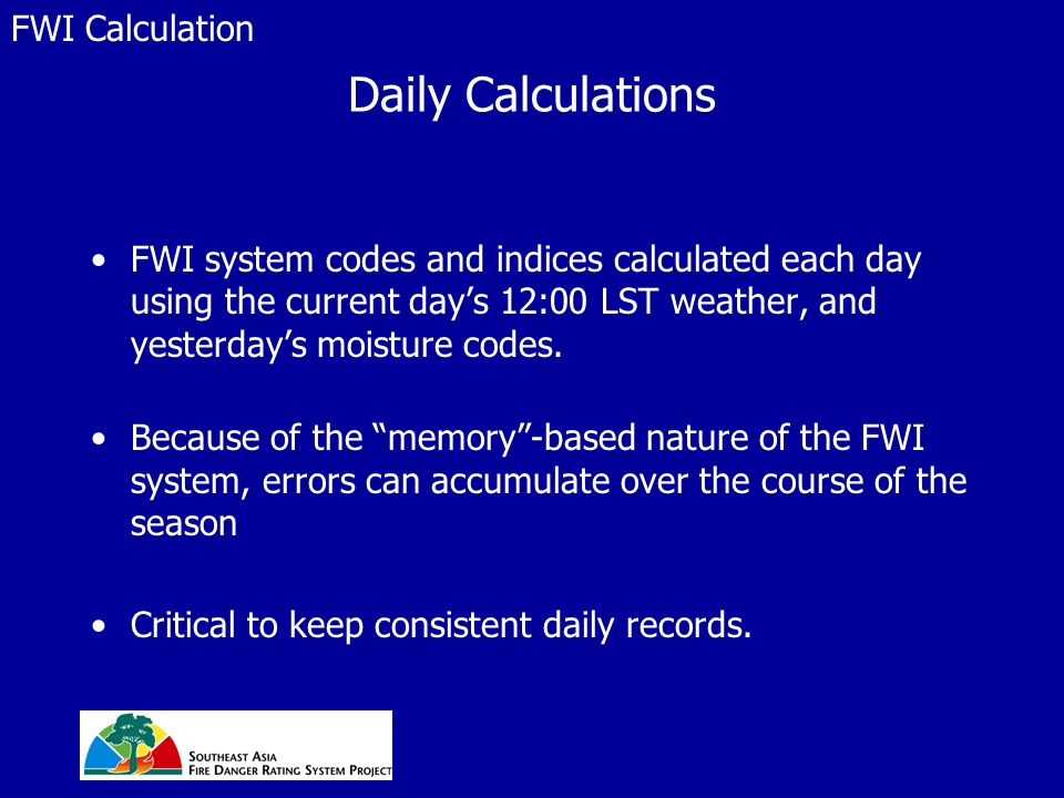 Daily Calculations FWI system codes and indices calculated each day using the current day's 12:00 LST weather, and yesterday's moisture codes. Because