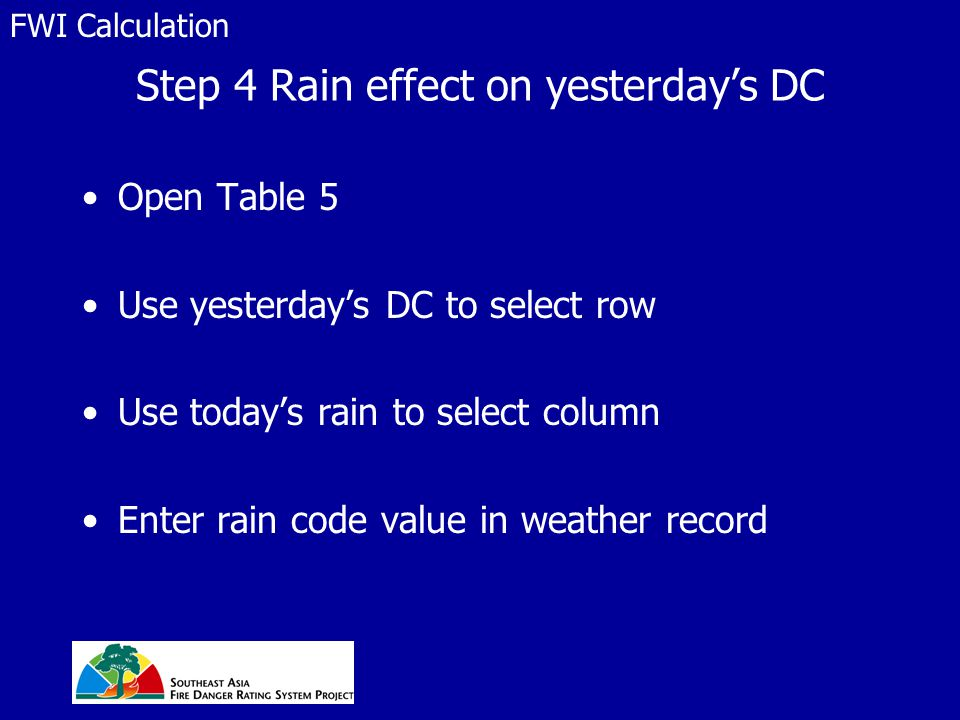 Step 4 Rain effect on yesterday's DC Open Table 5 Use yesterday's DC to select row Use today's rain to select column Enter rain code value in weather record FWI Calculation