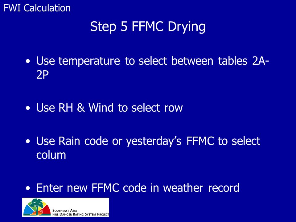Step 5 FFMC Drying Use temperature to select between tables 2A- 2P Use RH & Wind to select row Use Rain code or yesterday's FFMC to select colum Enter new FFMC code in weather record FWI Calculation
