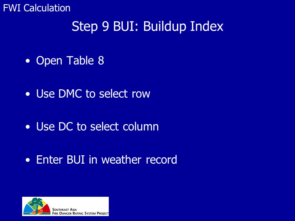 Step 9 BUI: Buildup Index Open Table 8 Use DMC to select row Use DC to select column Enter BUI in weather record FWI Calculation