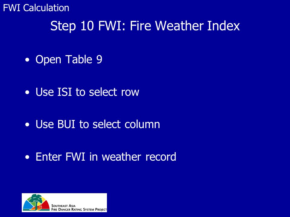 Step 10 FWI: Fire Weather Index Open Table 9 Use ISI to select row Use BUI to select column Enter FWI in weather record FWI Calculation