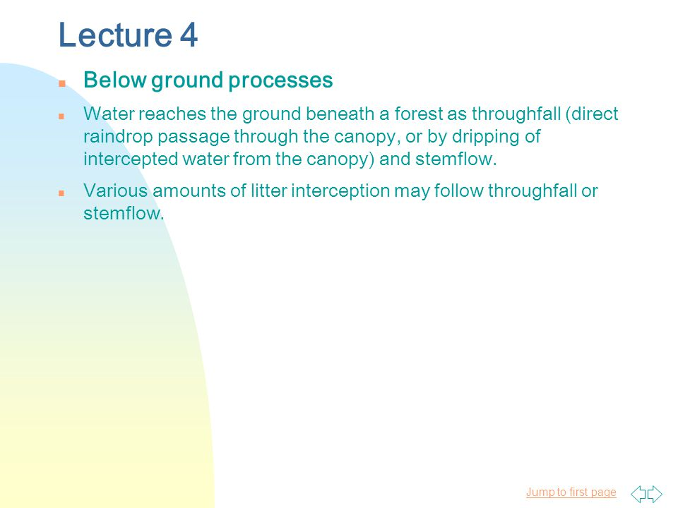 Jump to first page Lecture 4 n Below ground processes n Water reaches the ground beneath a forest as throughfall (direct raindrop passage through the canopy, or by dripping of intercepted water from the canopy) and stemflow.