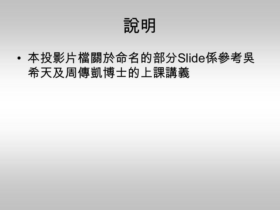 說明 本投影片檔關於命名的部分 Slide 係參考吳 希天及周傳凱博士的上課講義