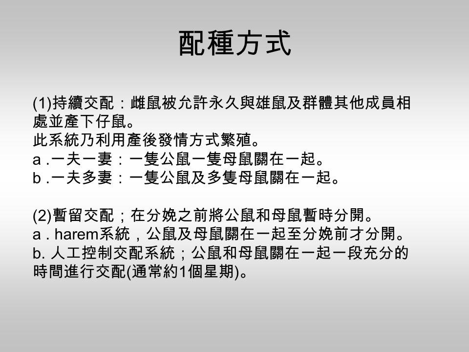 (1) 持續交配:雌鼠被允許永久與雄鼠及群體其他成員相 處並產下仔鼠。 此系統乃利用產後發情方式繁殖。 a. 一夫一妻:一隻公鼠一隻母鼠關在一起。 b. 一夫多妻:一隻公鼠及多隻母鼠關在一起。 (2) 暫留交配;在分娩之前將公鼠和母鼠暫時分開。 a. harem 系統,公鼠及母鼠關在一起至分娩前才分