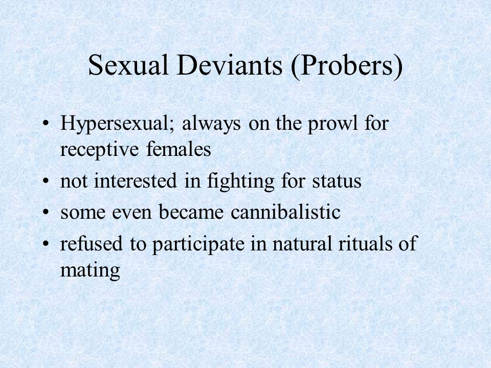 Sexual Deviants (Probers) Hypersexual; always on the prowl for receptive females not interested in fighting for status some even became cannibalistic