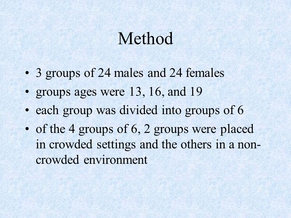 Method 3 groups of 24 males and 24 females groups ages were 13, 16, and 19 each group was divided into groups of 6 of the 4 groups of 6, 2 groups were