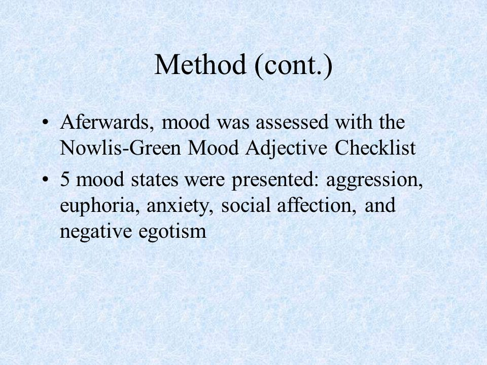 Method (cont.) Aferwards, mood was assessed with the Nowlis-Green Mood Adjective Checklist 5 mood states were presented: aggression, euphoria, anxiety