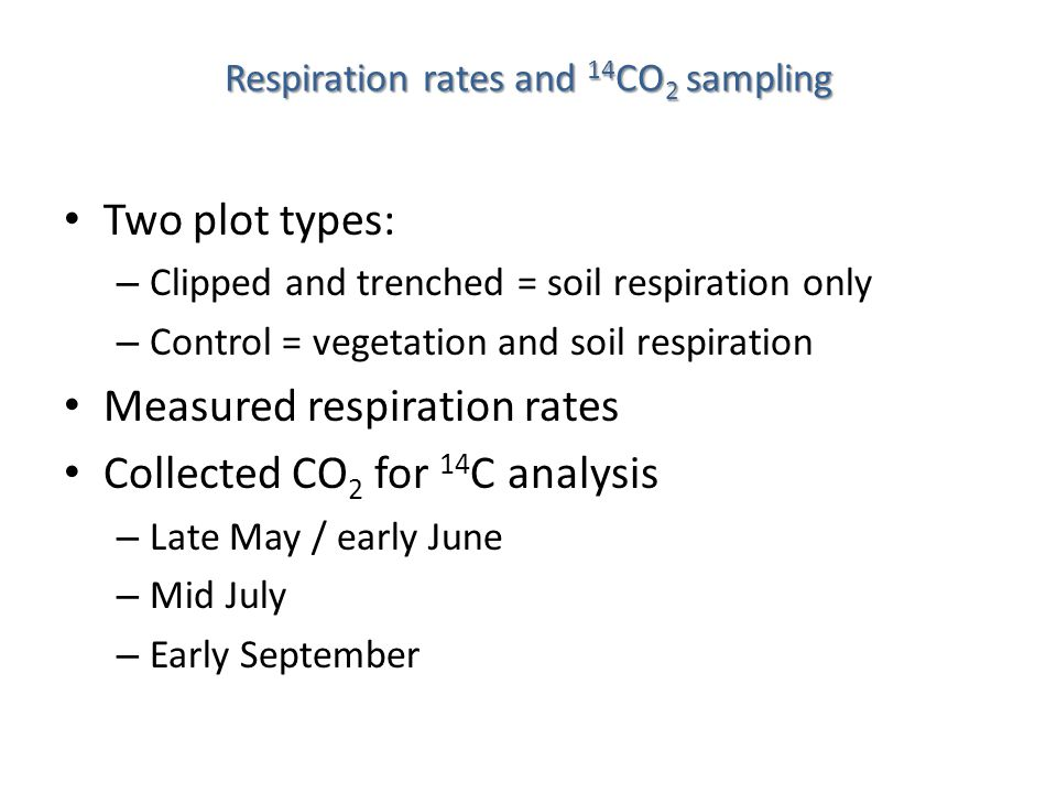 Respiration rates and 14 CO 2 sampling Two plot types: – Clipped and trenched = soil respiration only – Control = vegetation and soil respiration Measured respiration rates Collected CO 2 for 14 C analysis – Late May / early June – Mid July – Early September