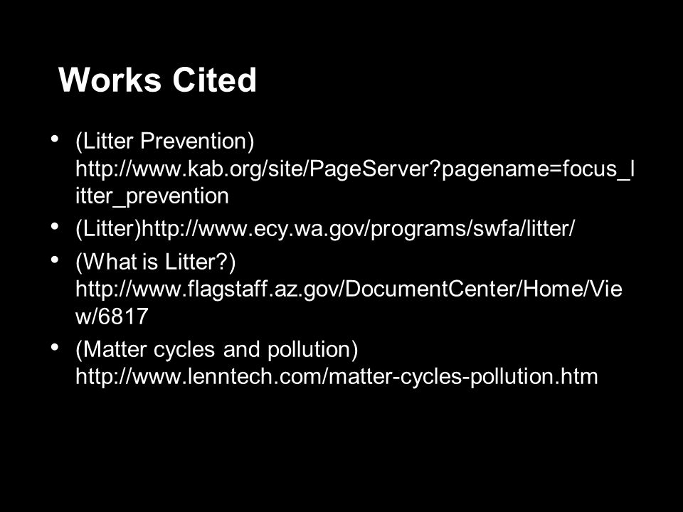 Works Cited (Litter Prevention) http://www.kab.org/site/PageServer?pagename=focus_l itter_prevention (Litter)http://www.ecy.wa.gov/programs/swfa/litter/ (What is Litter?) http://www.flagstaff.az.gov/DocumentCenter/Home/Vie w/6817 (Matter cycles and pollution) http://www.lenntech.com/matter-cycles-pollution.htm