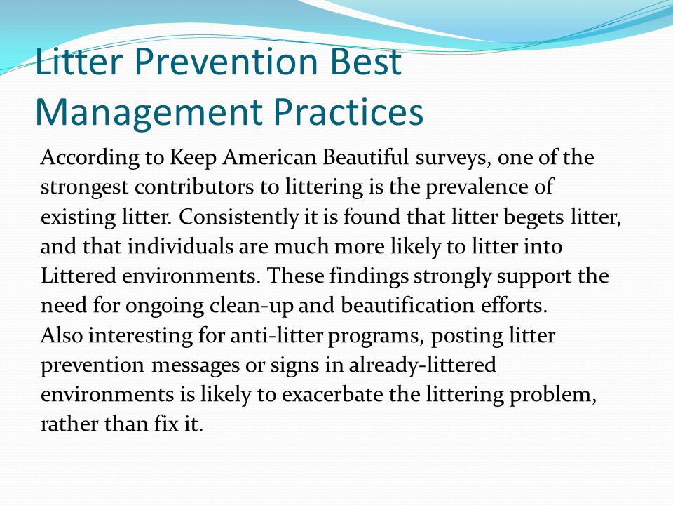 Litter Prevention Best Management Practices According to Keep American Beautiful surveys, one of the strongest contributors to littering is the prevalence of existing litter.