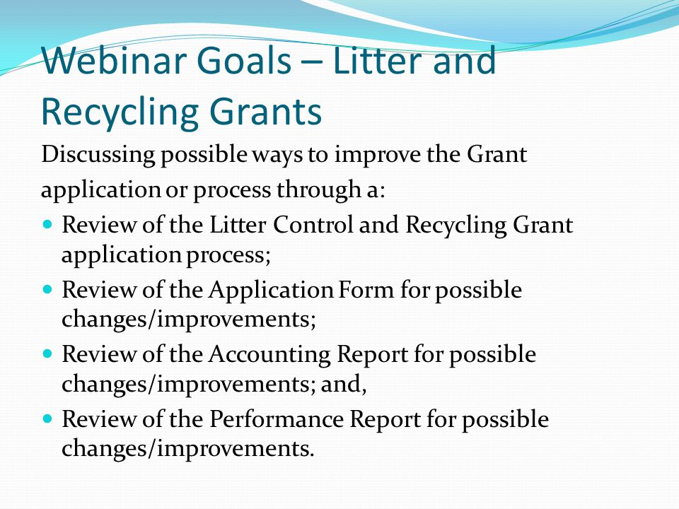 Webinar Goals – Litter and Recycling Grants Discussing possible ways to improve the Grant application or process through a: Review of the Litter Control and Recycling Grant application process; Review of the Application Form for possible changes/improvements; Review of the Accounting Report for possible changes/improvements; and, Review of the Performance Report for possible changes/improvements.