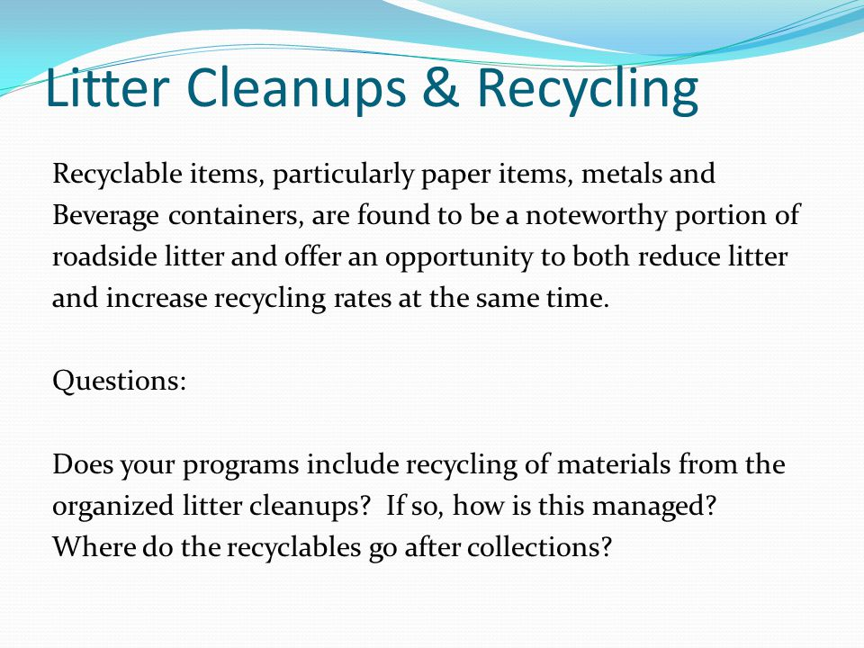 Litter Cleanups & Recycling Recyclable items, particularly paper items, metals and Beverage containers, are found to be a noteworthy portion of roadside litter and offer an opportunity to both reduce litter and increase recycling rates at the same time.