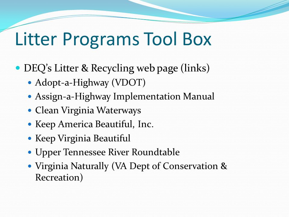 Litter Programs Tool Box DEQ's Litter & Recycling web page (links) Adopt-a-Highway (VDOT) Assign-a-Highway Implementation Manual Clean Virginia Waterways Keep America Beautiful, Inc.