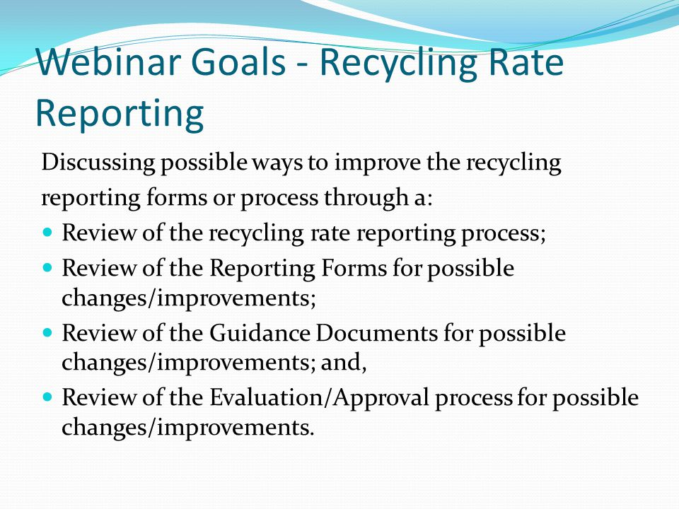 Webinar Goals - Recycling Rate Reporting Discussing possible ways to improve the recycling reporting forms or process through a: Review of the recycling rate reporting process; Review of the Reporting Forms for possible changes/improvements; Review of the Guidance Documents for possible changes/improvements; and, Review of the Evaluation/Approval process for possible changes/improvements.