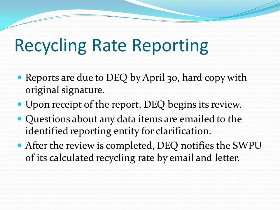 Recycling Rate Reporting Reports are due to DEQ by April 30, hard copy with original signature.