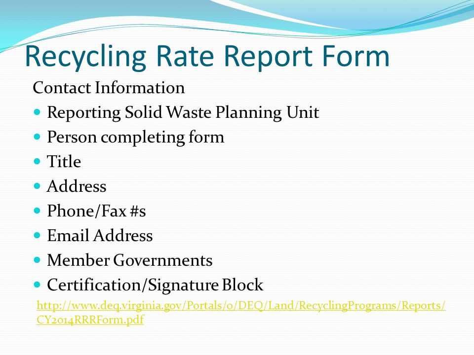 Recycling Rate Report Form Contact Information Reporting Solid Waste Planning Unit Person completing form Title Address Phone/Fax #s Email Address Member Governments Certification/Signature Block http://www.deq.virginia.gov/Portals/0/DEQ/Land/RecyclingPrograms/Reports/ CY2014RRRForm.pdf