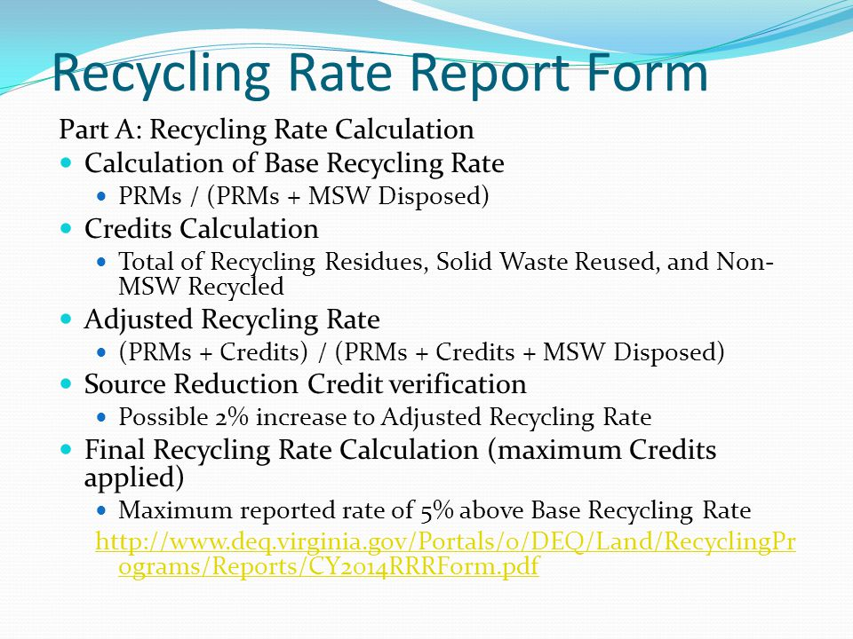 Recycling Rate Report Form Part A: Recycling Rate Calculation Calculation of Base Recycling Rate PRMs / (PRMs + MSW Disposed) Credits Calculation Total of Recycling Residues, Solid Waste Reused, and Non- MSW Recycled Adjusted Recycling Rate (PRMs + Credits) / (PRMs + Credits + MSW Disposed) Source Reduction Credit verification Possible 2% increase to Adjusted Recycling Rate Final Recycling Rate Calculation (maximum Credits applied) Maximum reported rate of 5% above Base Recycling Rate http://www.deq.virginia.gov/Portals/0/DEQ/Land/RecyclingPr ograms/Reports/CY2014RRRForm.pdf