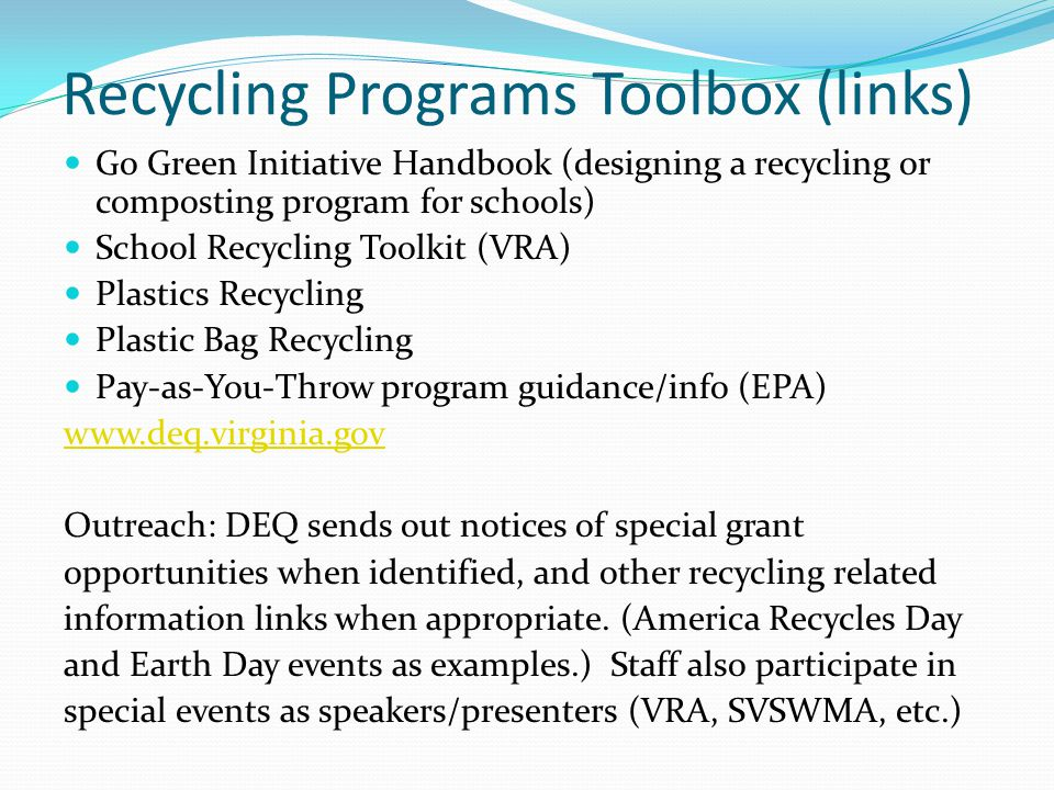 Recycling Programs Toolbox (links) Go Green Initiative Handbook (designing a recycling or composting program for schools) School Recycling Toolkit (VRA) Plastics Recycling Plastic Bag Recycling Pay-as-You-Throw program guidance/info (EPA) www.deq.virginia.gov Outreach: DEQ sends out notices of special grant opportunities when identified, and other recycling related information links when appropriate.