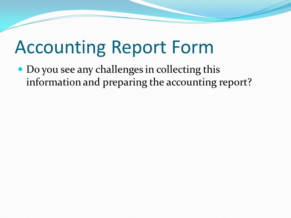 Accounting Report Form Do you see any challenges in collecting this information and preparing the accounting report