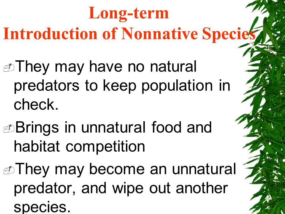 Long-term Introduction of Nonnative Species  They may have no natural predators to keep population in check.