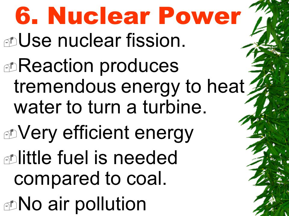 6. Nuclear Power  Use nuclear fission.