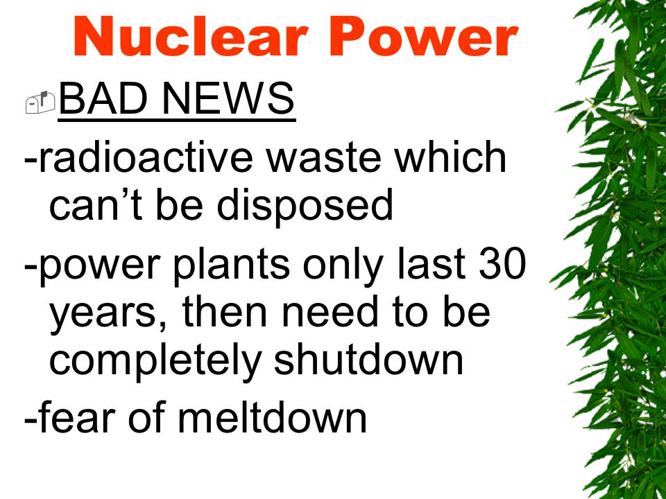Nuclear Power  BAD NEWS -radioactive waste which can't be disposed -power plants only last 30 years, then need to be completely shutdown -fear of meltdown