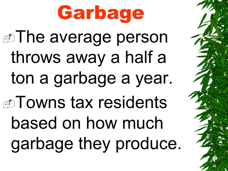 Garbage  The average person throws away a half a ton a garbage a year.