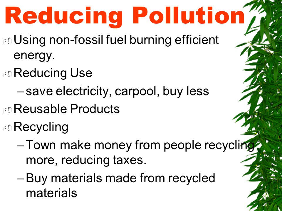 Reducing Pollution  Using non-fossil fuel burning efficient energy.