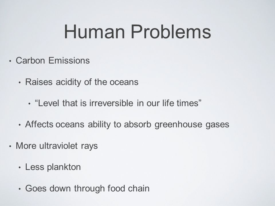 Human Problems Carbon Emissions Raises acidity of the oceans Level that is irreversible in our life times Affects oceans ability to absorb greenhouse gases More ultraviolet rays Less plankton Goes down through food chain
