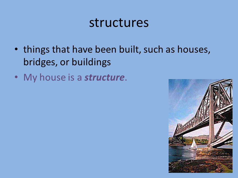 structures things that have been built, such as houses, bridges, or buildings My house is a structure.