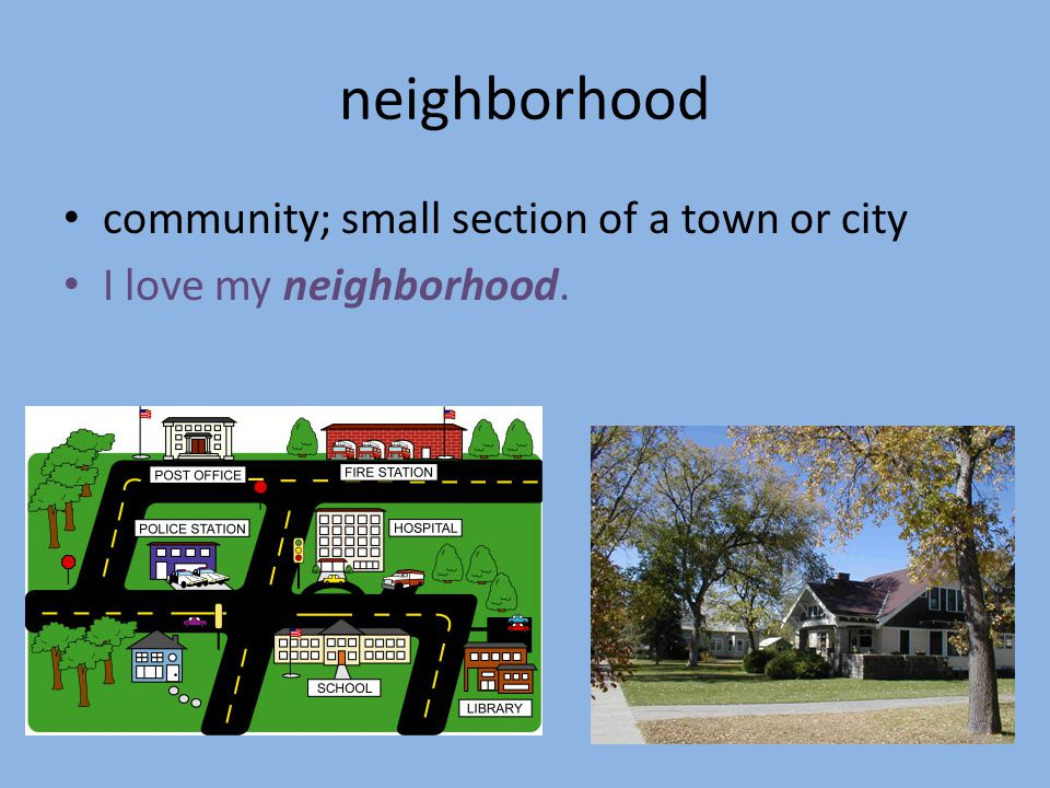 neighborhood community; small section of a town or city I love my neighborhood.