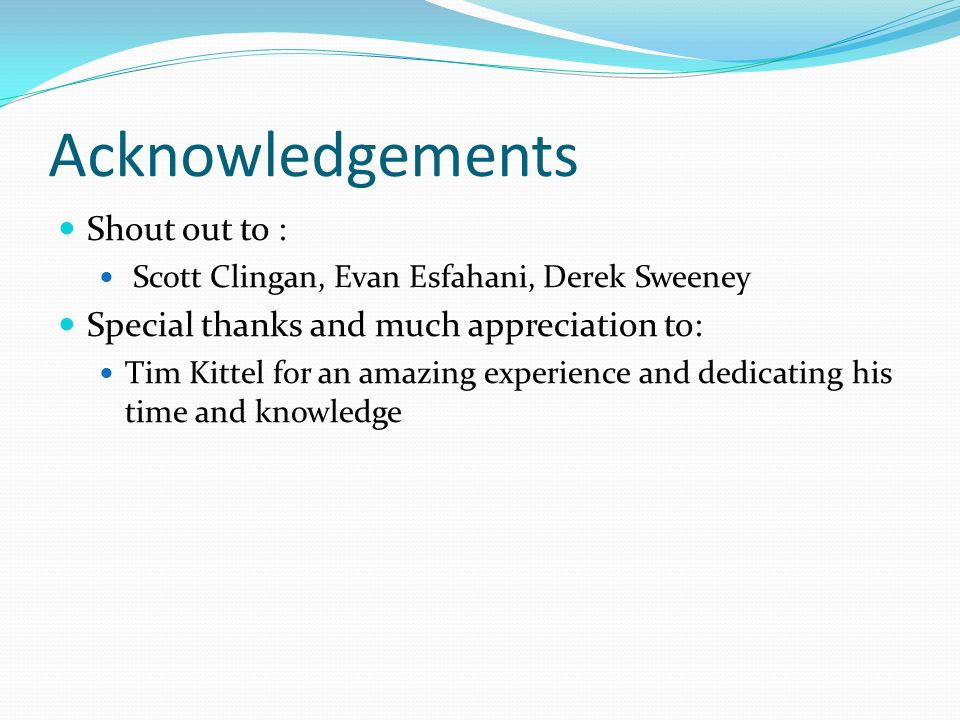 Acknowledgements Shout out to : Scott Clingan, Evan Esfahani, Derek Sweeney Special thanks and much appreciation to: Tim Kittel for an amazing experie