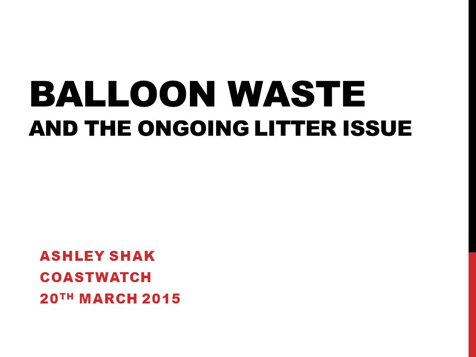 BALLOON WASTE AND THE ONGOING LITTER ISSUE ASHLEY SHAK COASTWATCH 20 TH MARCH 2015