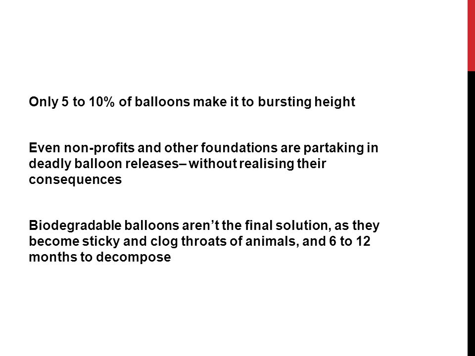 Only 5 to 10% of balloons make it to bursting height Even non-profits and other foundations are partaking in deadly balloon releases– without realising their consequences Biodegradable balloons aren't the final solution, as they become sticky and clog throats of animals, and 6 to 12 months to decompose