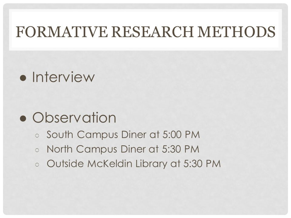 FORMATIVE RESEARCH METHODS ● Interview ● Observation ○ South Campus Diner at 5:00 PM ○ North Campus Diner at 5:30 PM ○ Outside McKeldin Library at 5:30 PM