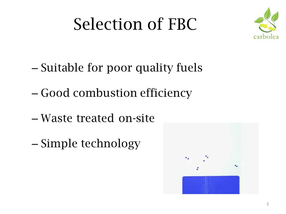 Selection of FBC – Suitable for poor quality fuels – Good combustion efficiency – Waste treated on-site – Simple technology 8