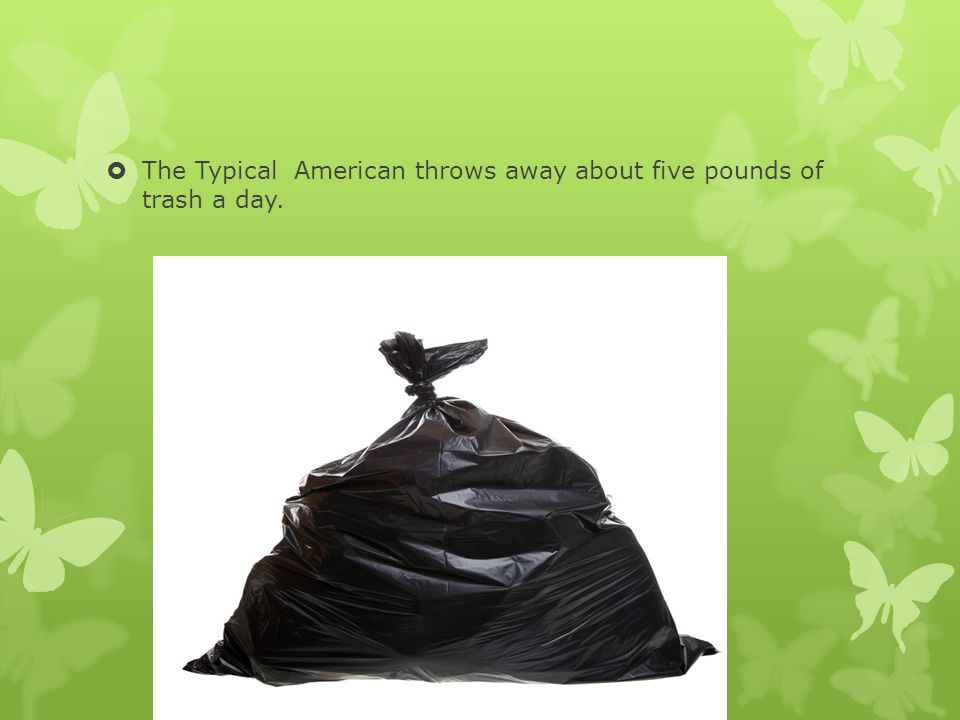  The Typical American throws away about five pounds of trash a day.